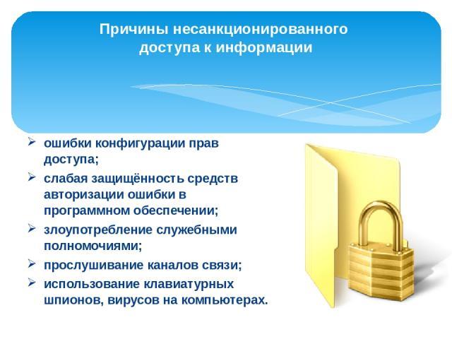 Причины несанкционированного доступа к информации ошибки конфигурации прав доступа; слабая защищённость средств авторизации ошибки в программном обеспечении; злоупотребление служебными полномочиями; прослушиваниеканалов связи; использование клави…