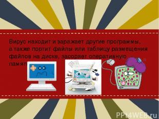Вирус находит изаражает другие программы, атакже портит файлы или таблицу разм
