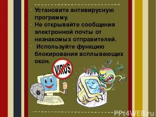 Установите антивирусную программу. Не открывайте сообщения электронной почты от