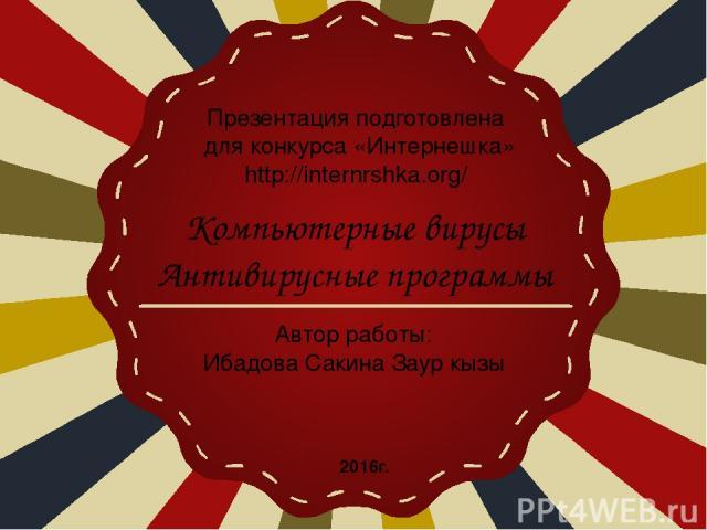 Презентация подготовлена для конкурса «Интернешка» http://internrshka.org/ Автор работы: Ибадова Сакина Заур кызы Компьютерные вирусы Антивирусные программы 2016г.