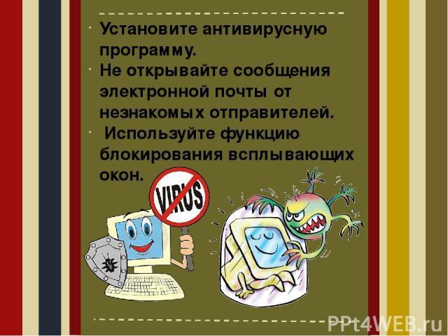 Установите антивирусную программу. Не открывайте сообщения электронной почты от незнакомых отправителей. Используйте функцию блокирования всплывающих окон.