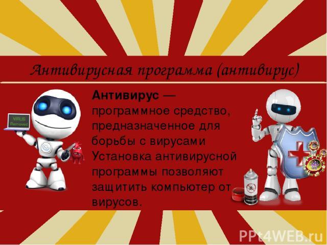 Антивирусная программа (антивирус) Антивирус — программное средство, предназначенное для борьбы с вирусами Установка антивирусной программы позволяют защитить компьютер от вирусов.