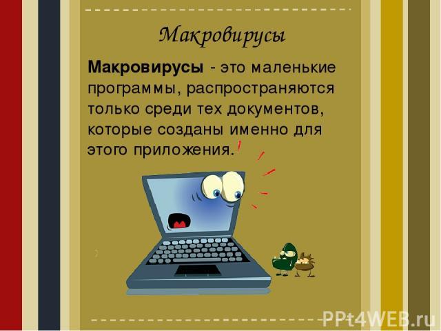 Макровирусы Макровирусы - это маленькие программы, распространяются только среди тех документов, которые созданы именно для этого приложения.