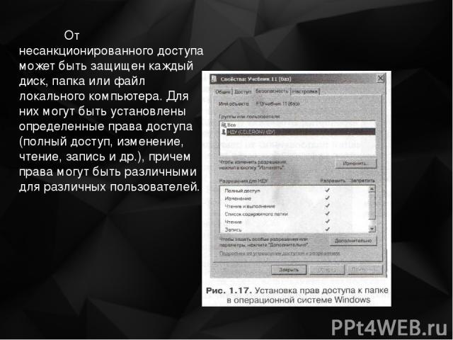 От несанкционированного доступа может быть защищен каждый диск, папка или файл локального компьютера. Для них могут быть установлены определенные права доступа (полный доступ, изменение, чтение, запись и др.), причем права могут быть различными для …