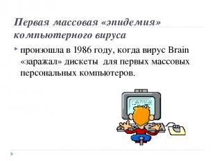 Первая массовая «эпидемия» компьютерного вируса произошла в 1986 году, когда вир