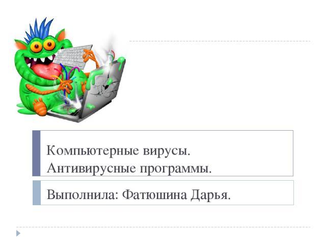 Компьютерные вирусы. Антивирусные программы. Выполнила: Фатюшина Дарья.