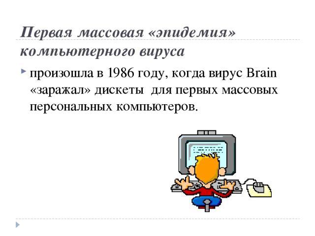 Первая массовая «эпидемия» компьютерного вируса произошла в 1986 году, когда вирус Brain «заражал» дискеты для первых массовых персональных компьютеров.