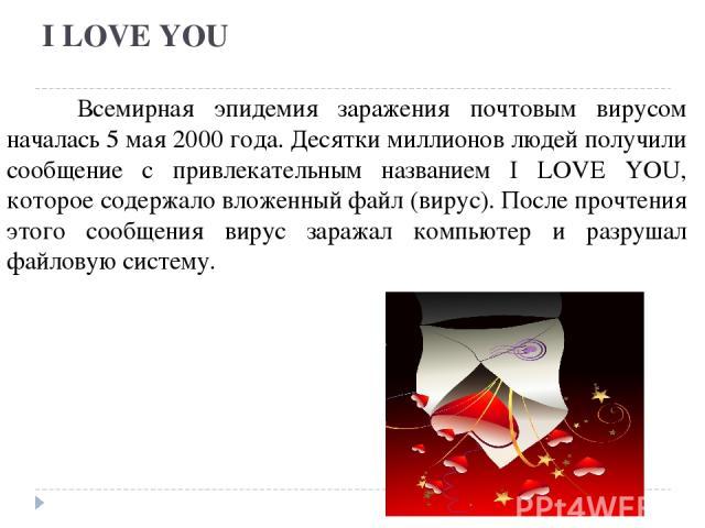 I LOVE YOU Всемирная эпидемия заражения почтовым вирусом началась 5 мая 2000 года. Десятки миллионов людей получили сообщение с привлекательным названием I LOVE YOU, которое содержало вложенный файл (вирус). После прочтения этого сообщения вирус зар…