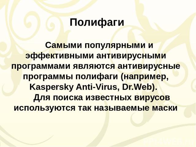 Самыми популярными и эффективными антивирусными программами являются антивирусные программы полифаги (например, Kaspersky Anti-Virus, Dr.Web).  Для поиска известных вирусов используются так называемыемаски Полифаги