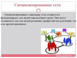 Специализированные сети Специализированные социальные сети создаются и функциони