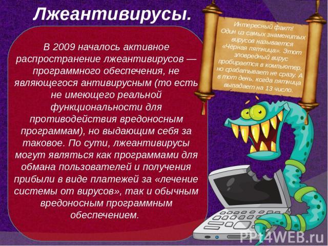 Лжеантивирусы. В 2009 началось активное распространение лжеантивирусов— программного обеспечения, не являющегося антивирусным (то есть не имеющего реальной функциональности для противодействия вредоносным программам), но выдающим себя за таковое. П…