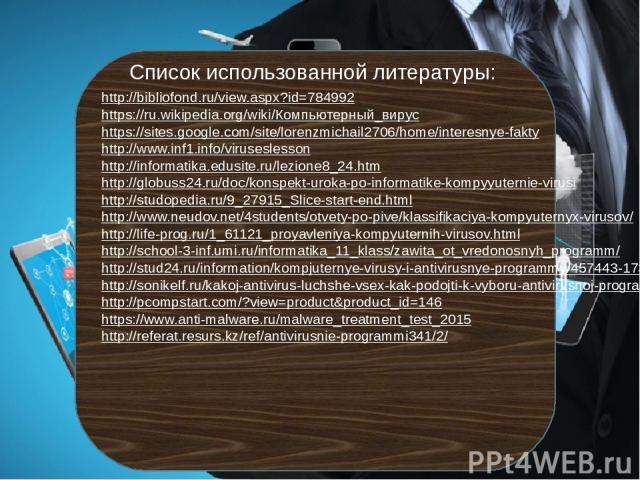 http://bibliofond.ru/view.aspx?id=784992 https://ru.wikipedia.org/wiki/Компьютерный_вирус https://sites.google.com/site/lorenzmichail2706/home/interesnye-fakty http://www.inf1.info/viruseslesson http://informatika.edusite.ru/lezione8_24.htm http://g…