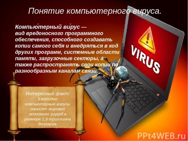 Понятие компьютерного вируса. Компью терный ви рус— видвредоносного программного обеспечения, способного создавать копии самого себя и внедряться в код других программ, системные области памяти, загрузочные секторы, а также распространять свои коп…