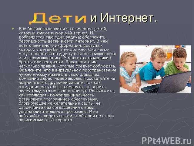 и Интернет. Все больше становиться количество детей, которые имеют выход в Интернет. И добавляется еще одна задача: обеспечить безопасность детей в сети Интернет. В ней есть очень много информации, доступа к которой у детей быть не должно. Они легко…