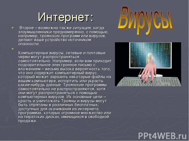 Интернет: Второе – возможна также ситуация, когда злоумышленники преднамеренно, с помощью, например, троянских программ или вирусов, делают ваше устройство источником опасности. Компьютерные вирусы, сетевые и почтовые черви могут распространяться с…