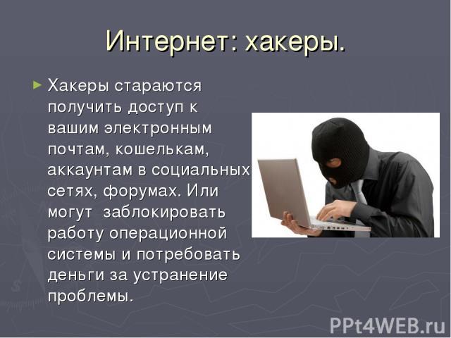 Интернет: хакеры. Хакеры стараются получить доступ к вашим электронным почтам, кошелькам, аккаунтам в социальных сетях, форумах. Или могут заблокировать работу операционной системы и потребовать деньги за устранение проблемы.