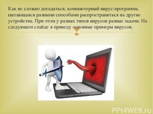 Как не сложно догадаться, компьютерный вирус-программа, пытающаяся разными спосо
