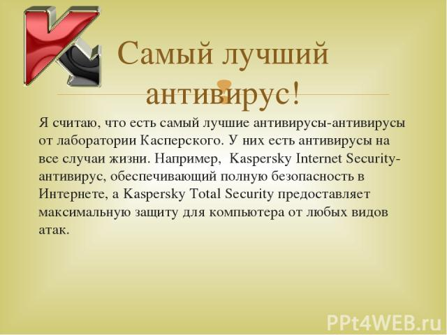 Я считаю, что есть самый лучшие антивирусы-антивирусы от лаборатории Касперского. У них есть антивирусы на все случаи жизни. Например, Kaspersky Internet Security-антивирус, обеспечивающий полную безопасность в Интернете, а Kaspersky Total Security …