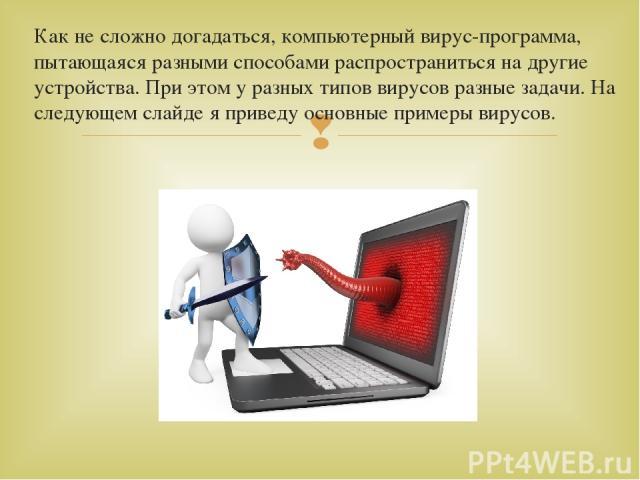 Как не сложно догадаться, компьютерный вирус-программа, пытающаяся разными способами распространиться на другие устройства. При этом у разных типов вирусов разные задачи. На следующем слайде я приведу основные примеры вирусов.