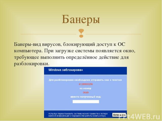 Банеры-вид вирусов, блокирующий доступ к ОС компьютера. При загрузке системы появляется окно, требующее выполнить определённое действие для разблокировки. Банеры