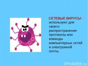 СЕТЕВЫЕ ВИРУСЫ- используют для своего распространения протоколы или команды комп