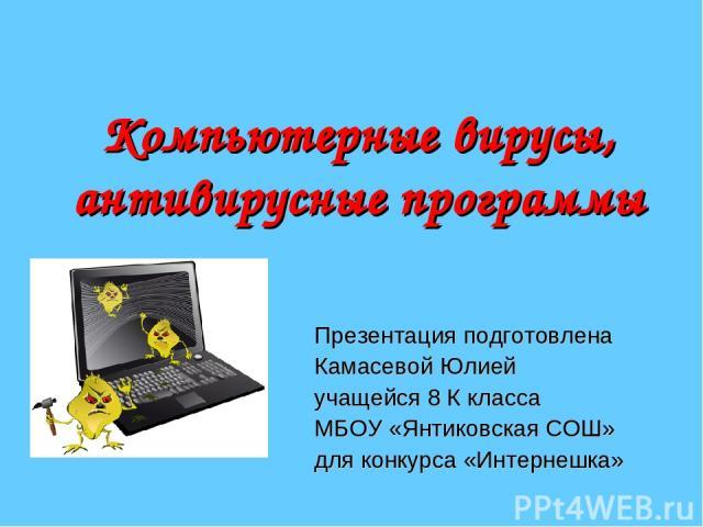 Компьютерные вирусы, антивирусные программы Презентация подготовлена Камасевой Юлией учащейся 8 К класса МБОУ «Янтиковская СОШ» для конкурса «Интернешка»