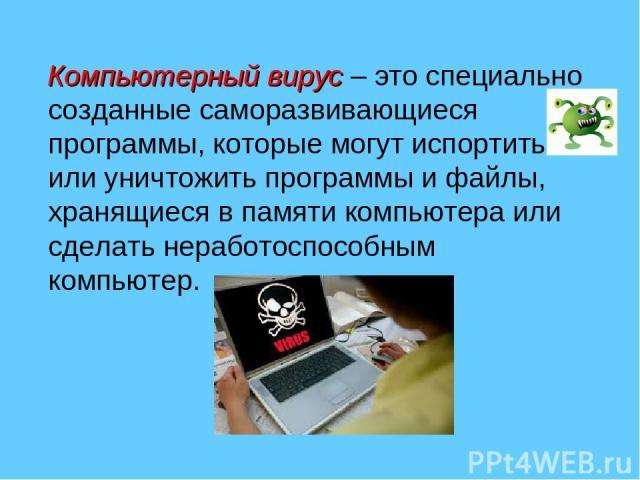 Компьютерный вирус– это специально созданные саморазвивающиеся программы, которые могут испортить или уничтожить программы и файлы, хранящиеся в памяти компьютера или сделать неработоспособным компьютер.
