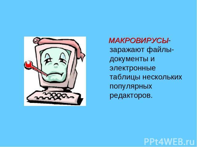 МАКРОВИРУСЫ- заражают файлы-документы и электронные таблицы нескольких популярных редакторов.