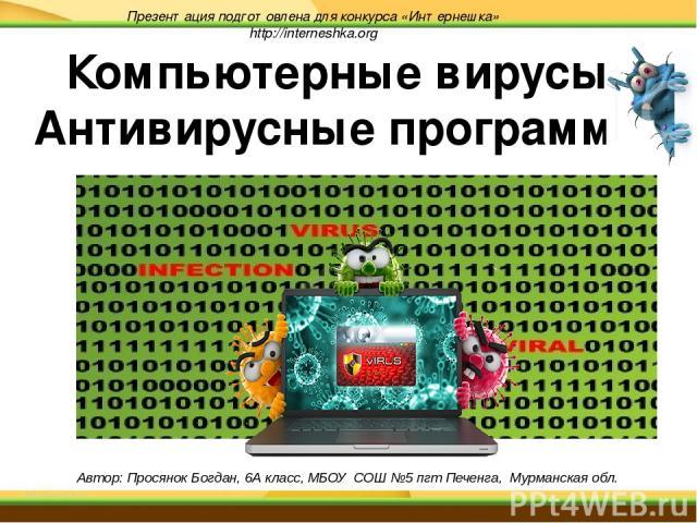 Презентация подготовлена для конкурса «Интернешка» http://interneshka.org Автор: Просянок Богдан, 6А класс, МБОУ СОШ №5 пгт Печенга, Мурманская обл. Компьютерные вирусы. Антивирусные программы