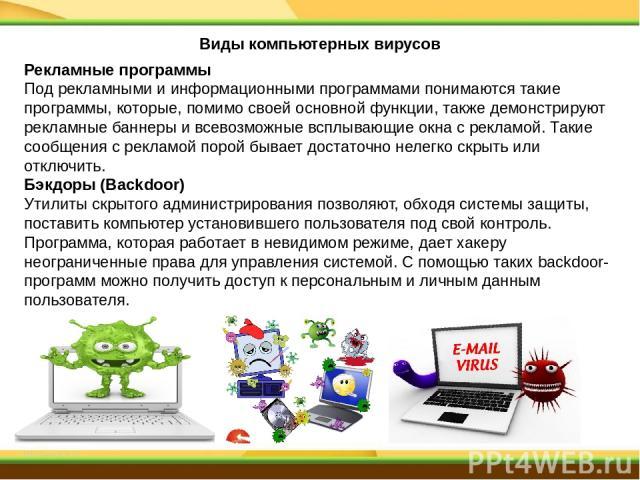 Рекламные программы Под рекламными и информационными программами понимаются такие программы, которые, помимо своей основной функции, также демонстрируют рекламные баннеры и всевозможные всплывающие окна с рекламой. Такие сообщения с рекламой порой б…