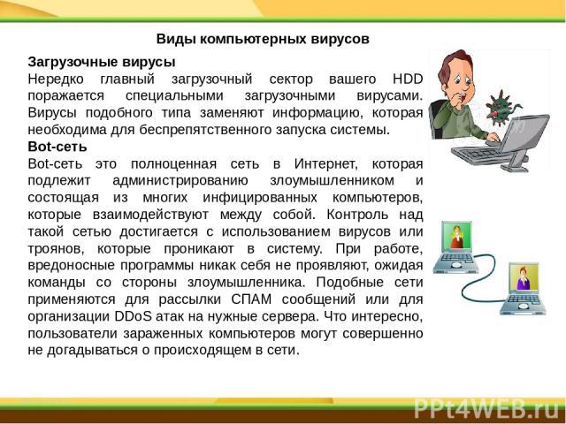 Загрузочные вирусы Нередко главный загрузочный сектор вашего HDD поражается специальными загрузочными вирусами. Вирусы подобного типа заменяют информацию, которая необходима для беспрепятственного запуска системы. Bot-сеть Bot-сеть это полноценная с…