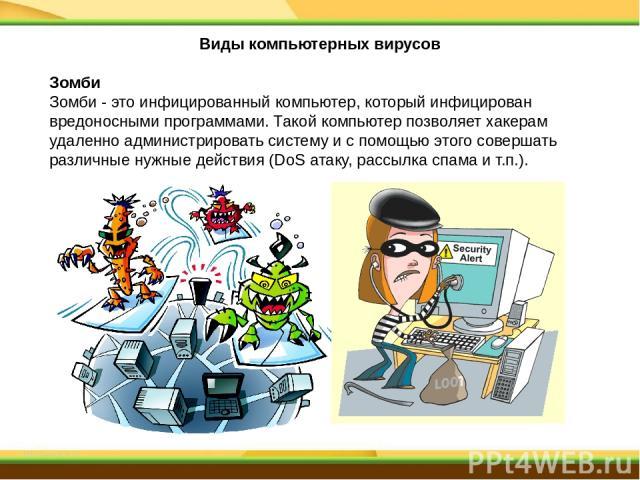 Зомби Зомби - это инфицированный компьютер, который инфицирован вредоносными программами. Такой компьютер позволяет хакерам удаленно администрировать систему и с помощью этого совершать различные нужные действия (DoS атаку, рассылка спама и т.п.). В…