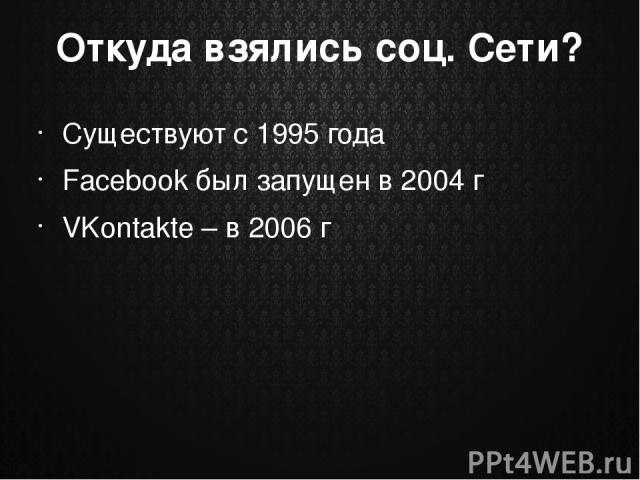 Откуда взялись соц. Сети? Существуют с 1995 года Facebook был запущен в 2004 г VKontakte – в 2006 г