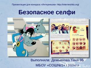 Безопасное селфи Выполнила: Демьянова Таня 9Б МБОУ «СОШ№1» г.Можга Презентация д
