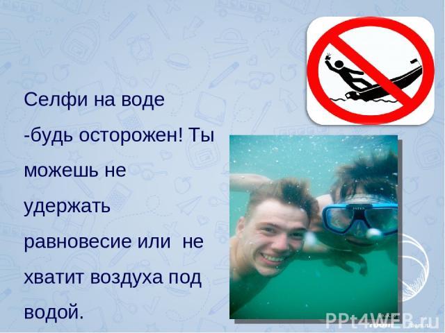 Селфи на воде -будь осторожен! Ты можешь не удержать равновесие или не хватит воздуха под водой.