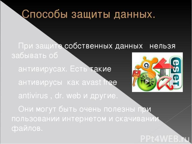 Способы защиты данных. При защите собственных данных нельзя забывать об антивирусах. Есть такие антивирусы как avast free antivirus , dr. web и другие. Они могут быть очень полезны при пользовании интернетом и скачивании файлов.
