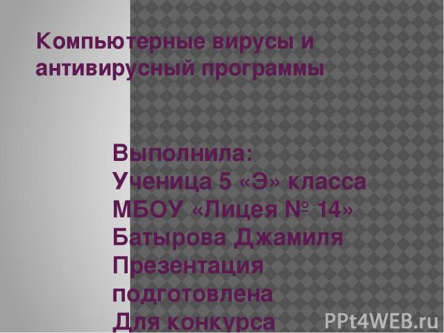 Компьютерные вирусы и антивирусный программы Выполнила: Ученица 5 «Э» класса МБОУ «Лицея № 14» Батырова Джамиля Презентация подготовлена Для конкурса «Интернешка» http://interneshka.org
