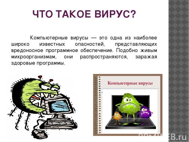 ЧТО ТАКОЕ ВИРУС? Компьютерные вирусы — это одна из наиболее широко известных опасностей, представляющих вредоносное программное обеспечение. Подобно живым микроорганизмам, они распространяются, заражая здоровые программы.