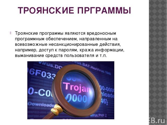 ТРОЯНСКИЕ ПРГРАММЫ Троянские программы являются вредоносным программным обеспечением, направленным на всевозможные несанкционированные действия, например, доступ к паролям, кража информации, выманивание средств пользователя и т.п.