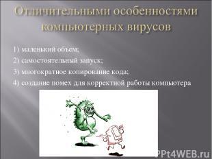 1)маленький объем; 2)самостоятельный запуск; 3)многократное копирование кода;