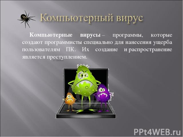 Компьютерные вирусы– программы, которые создают программисты специально для нанесения ущерба пользователям ПК. Их создание ираспространение является преступлением.