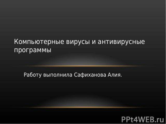 Работу выполнила Сафиханова Алия. Компьютерные вирусы и антивирусные программы