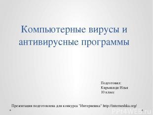 Компьютерные вирусы и антивирусные программы Подготовил: Кирьякиди Илья 10 класс