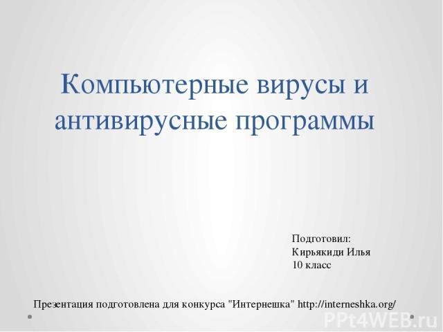 Компьютерные вирусы и антивирусные программы Подготовил: Кирьякиди Илья 10 класс Презентация подготовлена для конкурса