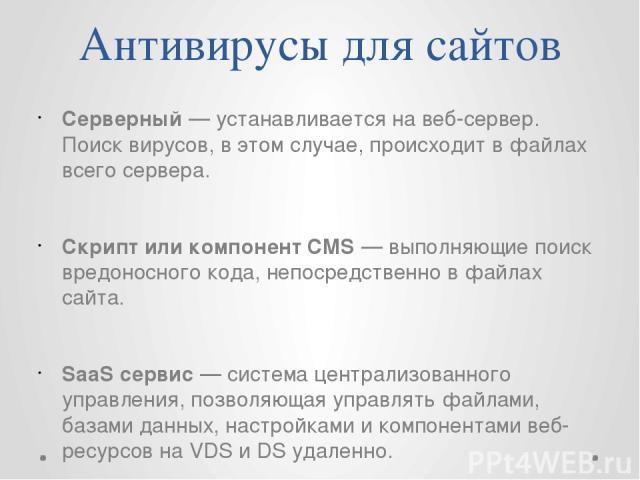 Антивирусы для сайтов Серверный — устанавливается на веб-сервер. Поиск вирусов, в этом случае, происходит в файлах всего сервера. Скрипт или компонент CMS — выполняющие поиск вредоносного кода, непосредственно в файлах сайта. SaaS сервис — система ц…