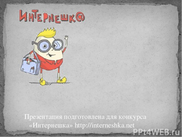 Презентация подготовлена для конкурса «Интернешка» http://interneshka.net