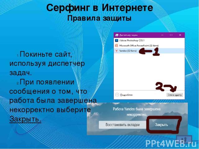 Серфинг в Интернете Правила защиты Покиньте сайт, используя диспетчер задач. При появлении сообщения о том, что работа была завершена некорректно выберите Закрыть.
