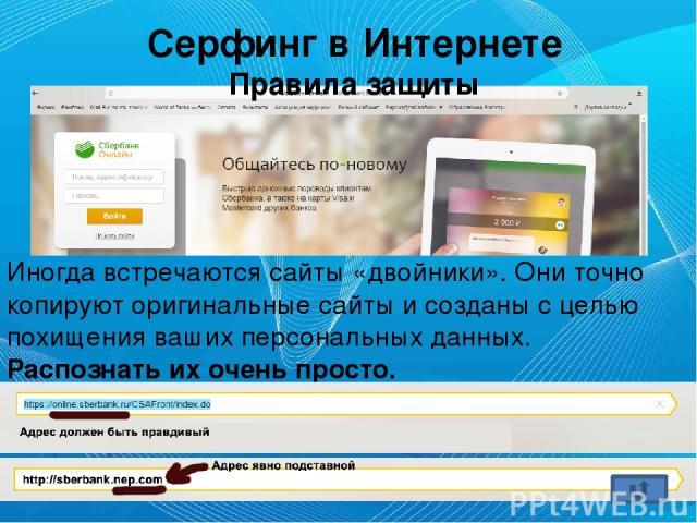 Серфинг в Интернете Правила защиты Иногда встречаются сайты «двойники». Они точно копируют оригинальные сайты и созданы с целью похищения ваших персональных данных. Распознать их очень просто.