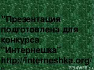 """Презентация подготовлена для конкурса ""Интернешка"" http://interneshka.org/""."