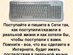Поступайте и пишите в Сети так, как поступили/сказали в реальной жизни и как хот